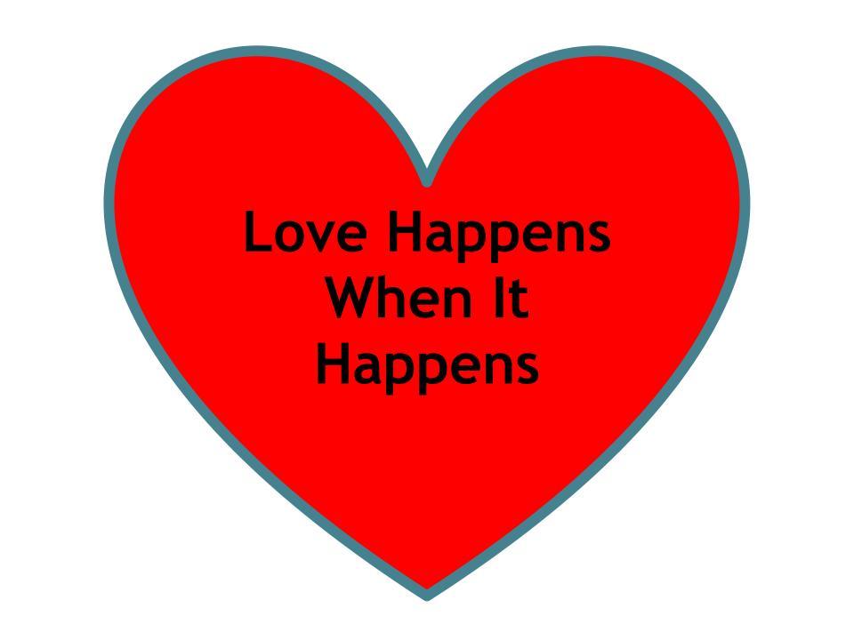 Love happens when it happens.